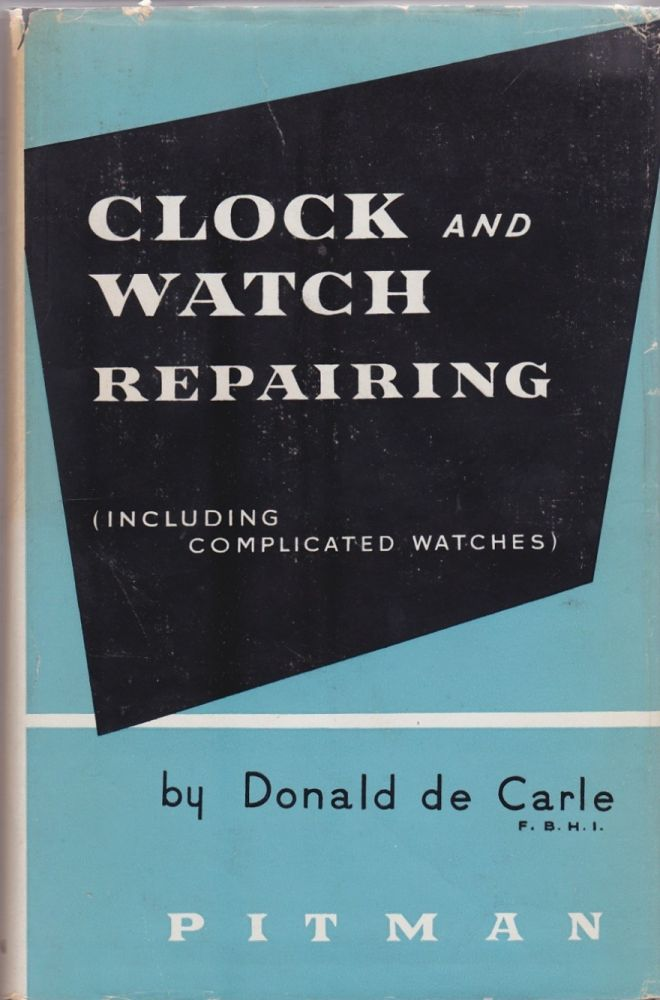 Clock and Watch Repairing (Including Complicated Watches). Donald de Carle.