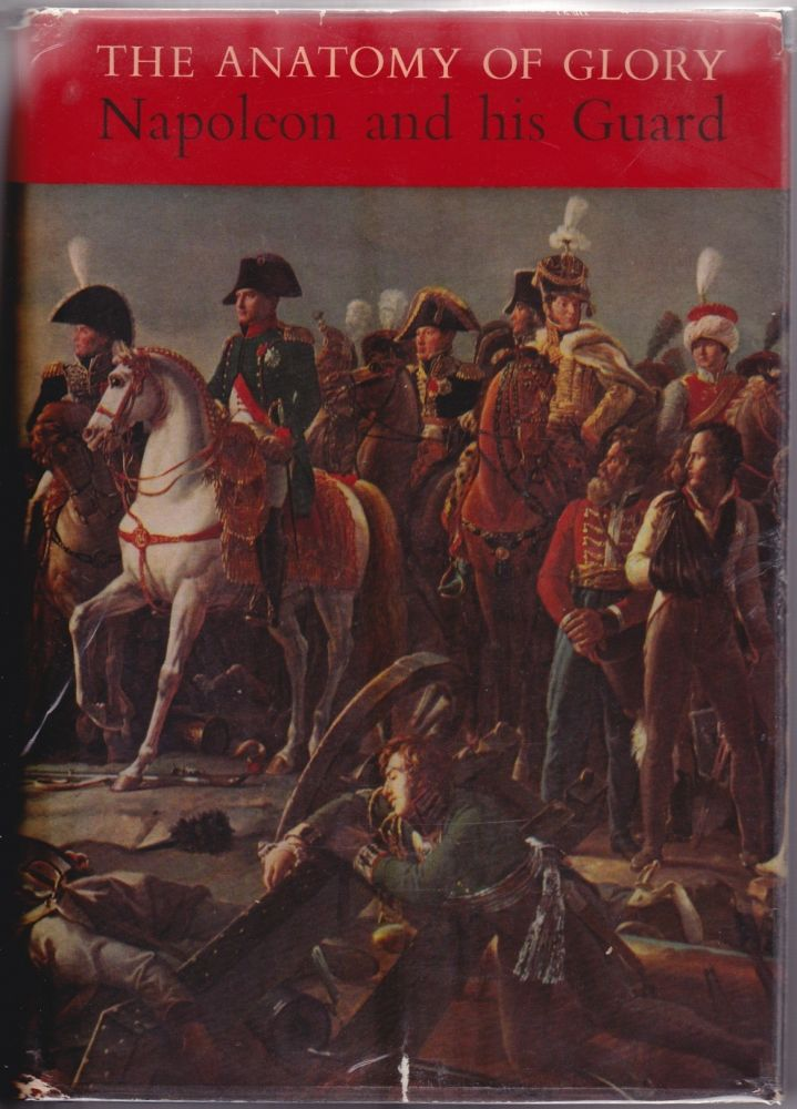 The Anatomy of Glory: Napoleon and His Guard. Henry Lachoque.