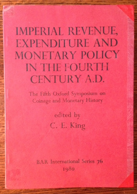 Imperial Revenue, Expenditure and Monetary Policy in the Fourth Century A.D.: The Fifth Oxford Symposium on Coinage and Monetary History. Ed C E. King.