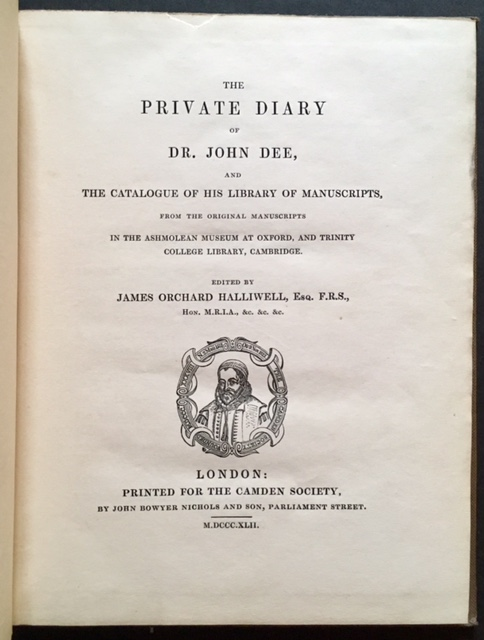 The Private Diary of Dr. John Dee, and the Catalogue of His Library of Manuscripts, from the Original Manuscripts in the Ashmolean Museum at Oxford and Trinity College Library, Cambridge. James Orchard Halliwell Esq.