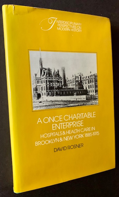 A Once Charitable Enterprise: Hospitals & Health Care in Brooklyn & New York 1885-1915. David Rosner.