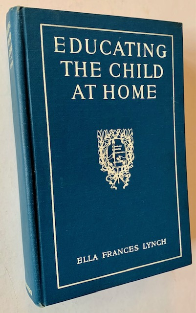 Educating the Child at Home: Personal Training and the Work Habit. Ella Frances Lynch.