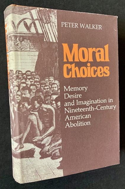 Moral Choices: Memory Desire and Imagination in Nineteenth-Century American Abolition. Peter Walker.