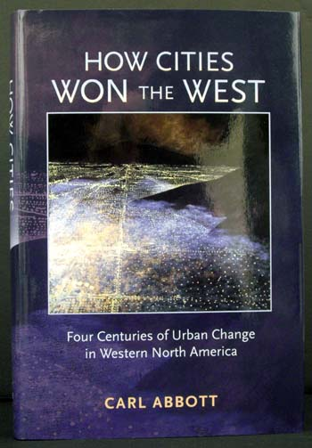 How Cities Won the West: Four Centuries of Urban Change in Western North America. Carl Abbott.