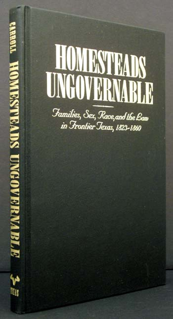Homesteads Ungovernable: Families, Sex, Race and the Law in Frontier Texas, 1823-1860. Mark M. Carroll.