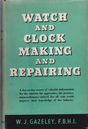 Watch and Clock Making and Repairing. Gazeley W J, F. B. H. I