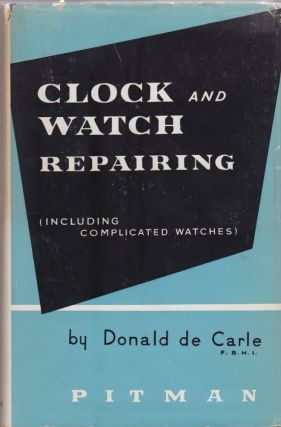 Clock and Watch Repairing (Including Complicated Watches). Donald de Carle