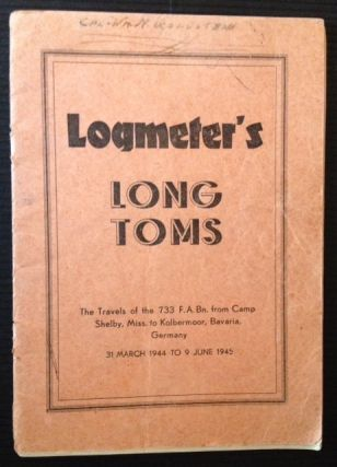 Logmeter's Long Toms: The Travels of the 733 F.A. Bn. from Camp Shelby, Miss. to Kolbermoor,...
