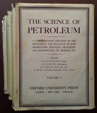 The Science of Petroleum: A Comprehensive Treatise of the Principles and Practice of the Production, Refining, Transport and Distribution of Mineral Oil (Vols. I-IV) --in Dustjackets. A E. Dunstan, Eds.