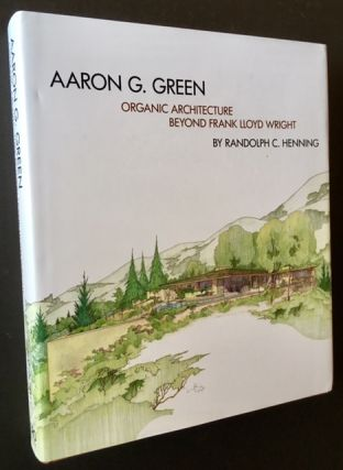 Aaron G. Green: Organic Architecture Beyond Frank Lloyd Wright (In Dustjacket). Randolph C. Henning