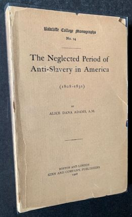 The Neglected Period of Anti-Slavery in America (1808-1831). Alice Dana Adams