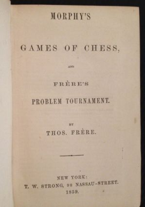 Morphy's Games of Chess, and Frere's Problem Tournament. Thos. Frere