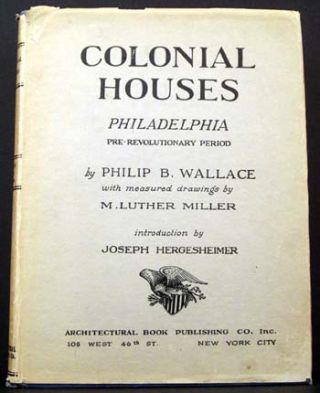 Colonial Houses: Philadelphia Pre-Revolutionary Period. Philip B. Wallace