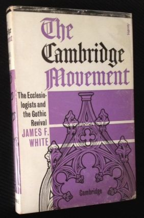 The Cambridge Movement: the Ecclesiologists and the Gothic Revival. James F. White.