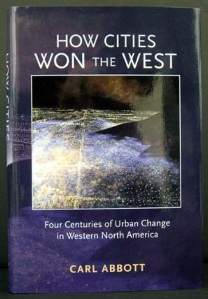How Cities Won the West: Four Centuries of Urban Change in Western North America. Carl Abbott