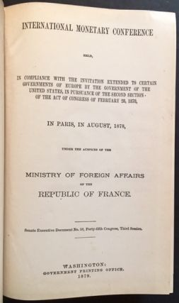 International Monetary Conference Held, In Compliance with the Invitation Extended to Certain Governments of Europe By the United States, in Pursuance of the Second Section of the Act of Congress of February 28, 1878, in Paris, in August, 1878