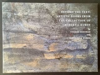 Beyond the Text: Artists' Books from the Collection of Robert J. Ruben. Yvonne Korshak, Robert J....